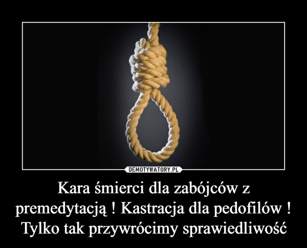 Kara śmierci dla zabójców z premedytacją ! Kastracja dla pedofilów !Tylko tak przywrócimy sprawiedliwość –