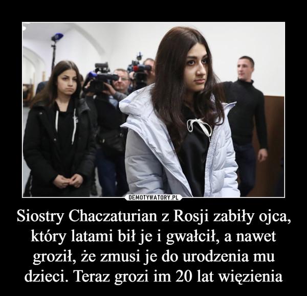 Siostry Chaczaturian z Rosji zabiły ojca, który latami bił je i gwałcił, a nawet groził, że zmusi je do urodzenia mu dzieci. Teraz grozi im 20 lat więzienia –
