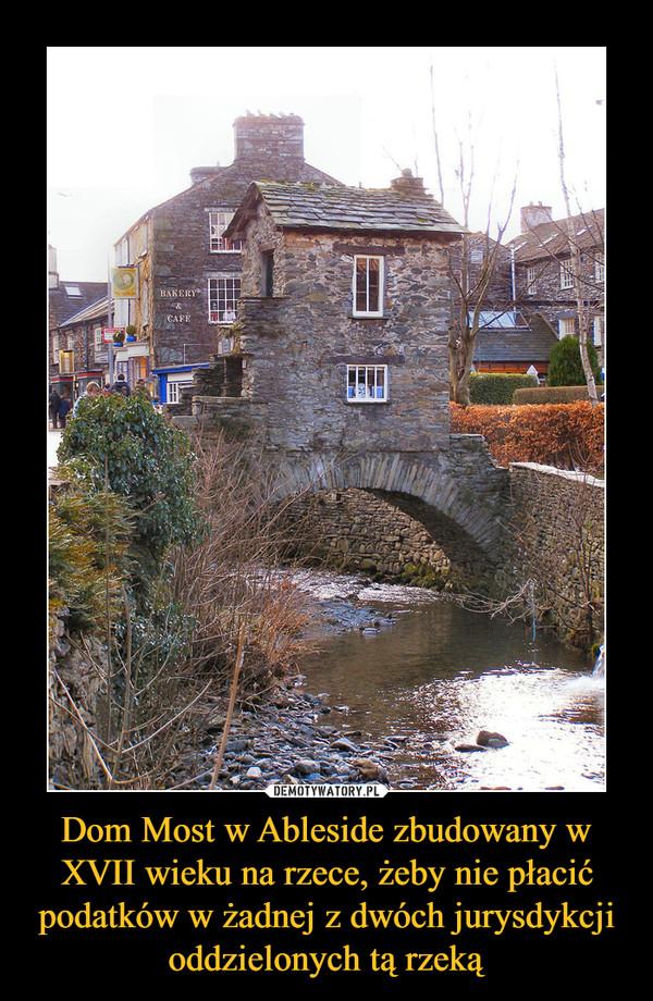 Dom Most w Ableside zbudowany w XVII wieku na rzece, żeby nie płacić podatków w żadnej z dwóch jurysdykcji oddzielonych tą rzeką –