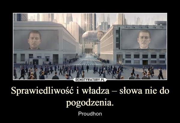 Sprawiedliwość i władza – słowa nie do pogodzenia. – Proudhon