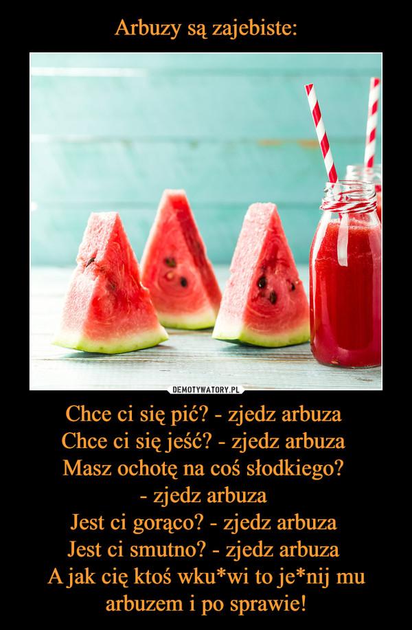 Chce ci się pić? - zjedz arbuza Chce ci się jeść? - zjedz arbuza Masz ochotę na coś słodkiego? - zjedz arbuza Jest ci gorąco? - zjedz arbuza Jest ci smutno? - zjedz arbuza A jak cię ktoś wku*wi to je*nij mu arbuzem i po sprawie! –