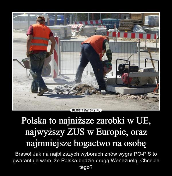 Polska to najniższe zarobki w UE, najwyższy ZUS w Europie, oraz najmniejsze bogactwo na osobę – Brawo! Jak na najbliższych wyborach znów wygra PO-PiS to gwarantuje wam, że Polska będzie drugą Wenezuelą. Chcecie tego?