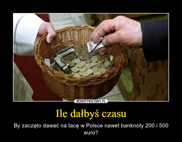 Ile dałbyś czasu – By zaczęto dawać na tacę w Polsce nawet banknoty 200 i 500 euro?