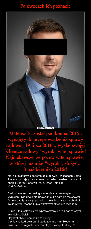 """Mateusz B. został pod koniec 2015r. wynajęty do przeprowadzenia sprawy sądowej. 19 lipca 2016r., wysłał swojej Klientce sądowy """"wyrok"""" w tej sprawie! Najciekawsze, że pozew w tej sprawie, w której już miał """"wyrok"""", złożył... 3 października 2016r! – No, ale miał prawo zapomnieć o pozwie - w czasach Dojnej Zmiany był zajęty zasiadaniem w radach nadzorczych aż 4 spółek Skarbu Państwa (m.in. Orlen, lotnisko Kraków-Balice).Sąd udowodnił mu posługiwanie sie sfałszowanym wyrokiem. Nie udało się udowodnić, że sam go sfałszował. On nie pamięta, skąd go wziął - pewnie znalazł na chodniku. Takie wyroki można kupić w każdym sklepie z wyrokami.Kurde, i taki człowiek był wprowadzony do rad nadzorczych wielkich spółek?Czy ktokolwiek sprawdza te osoby?Czy ławka kadrowa partii rządzącej nie ma nikogo na poziomie, z kręgosłupem moralnym, kompetentnego?"""