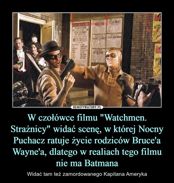 """W czołówce filmu """"Watchmen. Strażnicy"""" widać scenę, w której Nocny Puchacz ratuje życie rodziców Bruce'a Wayne'a, dlatego w realiach tego filmu nie ma Batmana – Widać tam też zamordowanego Kapitana Ameryka"""