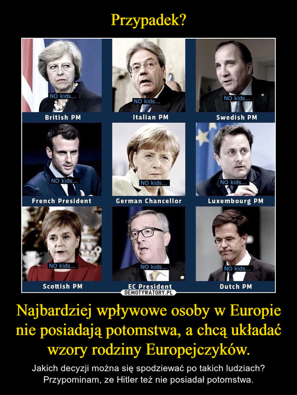 Najbardziej wpływowe osoby w Europie nie posiadają potomstwa, a chcą układać wzory rodziny Europejczyków. – Jakich decyzji można się spodziewać po takich ludziach?Przypominam, ze Hitler też nie posiadał potomstwa.