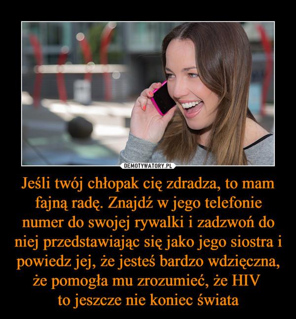 Jeśli twój chłopak cię zdradza, to mam fajną radę. Znajdź w jego telefonie numer do swojej rywalki i zadzwoń do niej przedstawiając się jako jego siostra i powiedz jej, że jesteś bardzo wdzięczna, że pomogła mu zrozumieć, że HIV to jeszcze nie koniec świata –