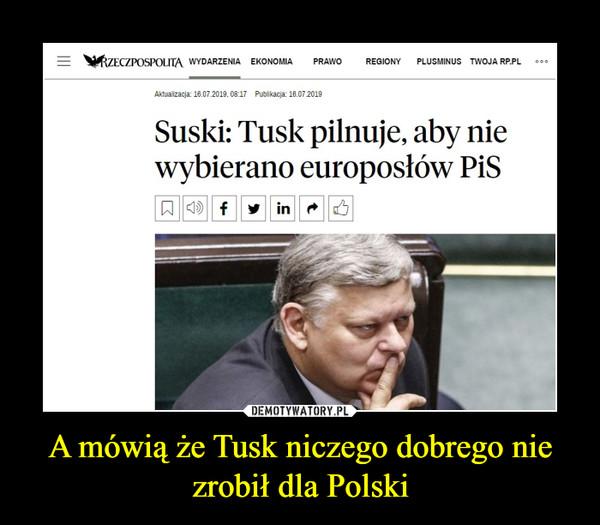 A mówią że Tusk niczego dobrego nie zrobił dla Polski –