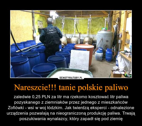 Nareszcie!!! tanie polskie paliwo – zaledwie 0,25 PLN za litr ma rzekomo kosztować litr paliwa pozyskanego z ziemniaków przez jednego z mieszkańców Zofiówki - wsi w woj łódzkim. Jak twierdzą eksperci - odnalezione urządzenia pozwalają na nieograniczoną produkcję paliwa. Trwają poszukiwania wynalazcy, który zapadł się pod ziemię