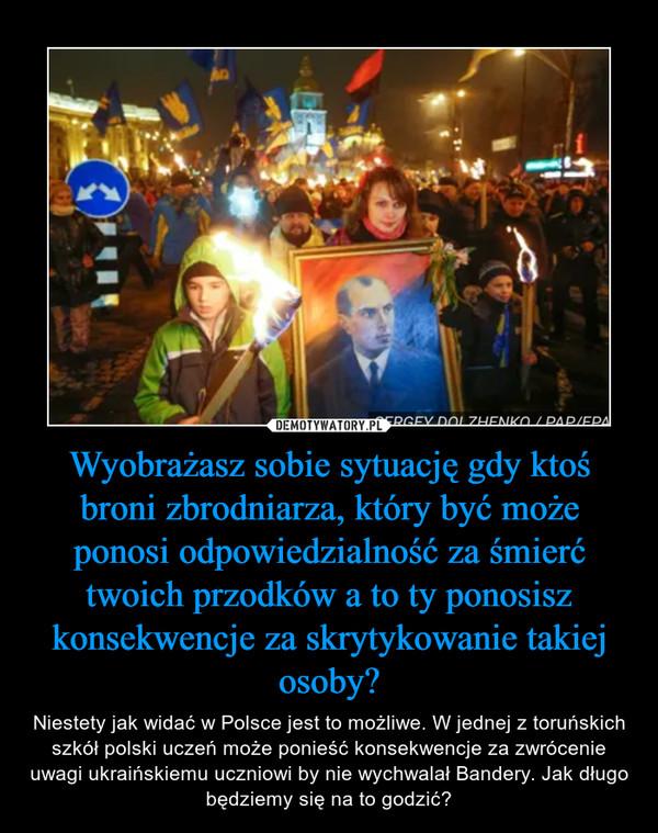 Wyobrażasz sobie sytuację gdy ktoś broni zbrodniarza, który być może ponosi odpowiedzialność za śmierć twoich przodków a to ty ponosisz konsekwencje za skrytykowanie takiej osoby? – Niestety jak widać w Polsce jest to możliwe. W jednej z toruńskich szkół polski uczeń może ponieść konsekwencje za zwrócenie uwagi ukraińskiemu uczniowi by nie wychwalał Bandery. Jak długo będziemy się na to godzić?