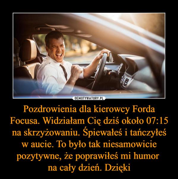 Pozdrowienia dla kierowcy Forda Focusa. Widziałam Cię dziś około 07:15 na skrzyżowaniu. Śpiewałeś i tańczyłeś w aucie. To było tak niesamowicie pozytywne, że poprawiłeś mi humor na cały dzień. Dzięki –
