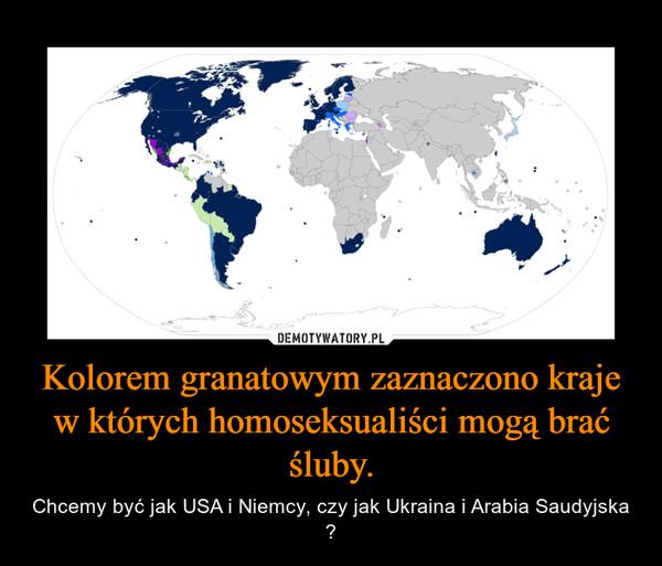 Kolorem granatowym zaznaczono kraje w których homoseksualiści mogą brać śluby. – Chcemy być jak USA i Niemcy, czy jak Ukraina i Arabia Saudyjska ?