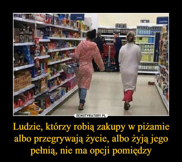 Ludzie, którzy robią zakupy w piżamie albo przegrywają życie, albo żyją jego pełnią, nie ma opcji pomiędzy –