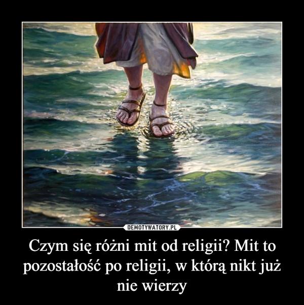 Czym się różni mit od religii? Mit to pozostałość po religii, w którą nikt już nie wierzy –