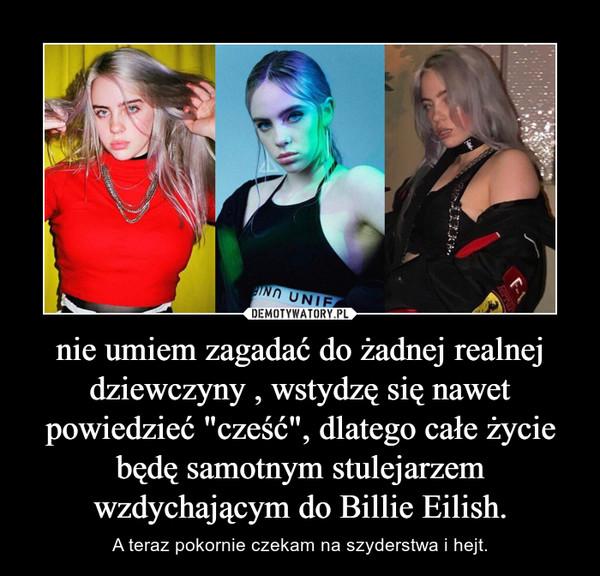 """nie umiem zagadać do żadnej realnej dziewczyny , wstydzę się nawet powiedzieć """"cześć"""", dlatego całe życie będę samotnym stulejarzem wzdychającym do Billie Eilish. – A teraz pokornie czekam na szyderstwa i hejt."""