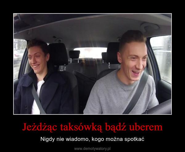Jeżdżąc taksówką bądź uberem – Nigdy nie wiadomo, kogo można spotkać