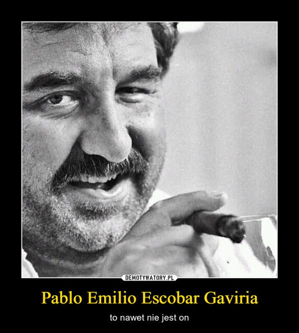 Pablo Emilio Escobar Gaviria – to nawet nie jest on
