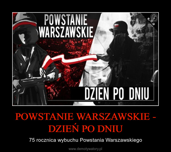 POWSTANIE WARSZAWSKIE - DZIEŃ PO DNIU – 75 rocznica wybuchu Powstania Warszawskiego