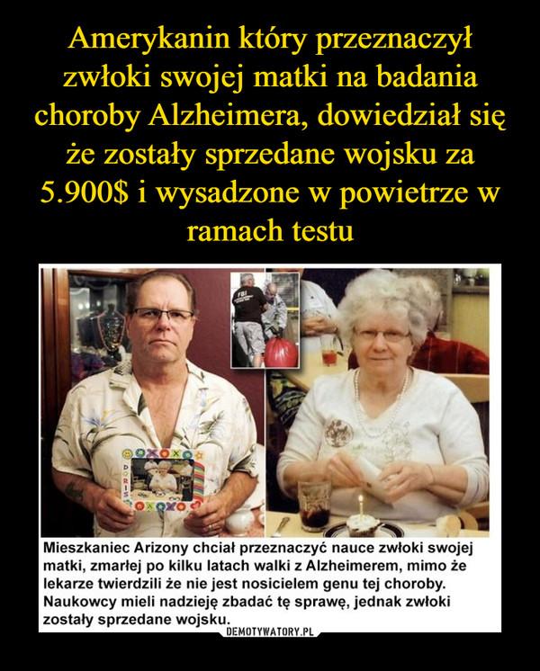 –  BIoοxδxo.Mieszkaniec Arizony chciał przeznaczyć nauce zwłoki swojejmatki, zmarłej po kilku latach walki z Alzheimerem, mimo żelekarze twierdzili że nie jest nosicielem genu tej choroby.Naukowcy mieli nadzieję zbadać te sprawę, jednak zwłokizostały sprzedane wojsku.ao-n!