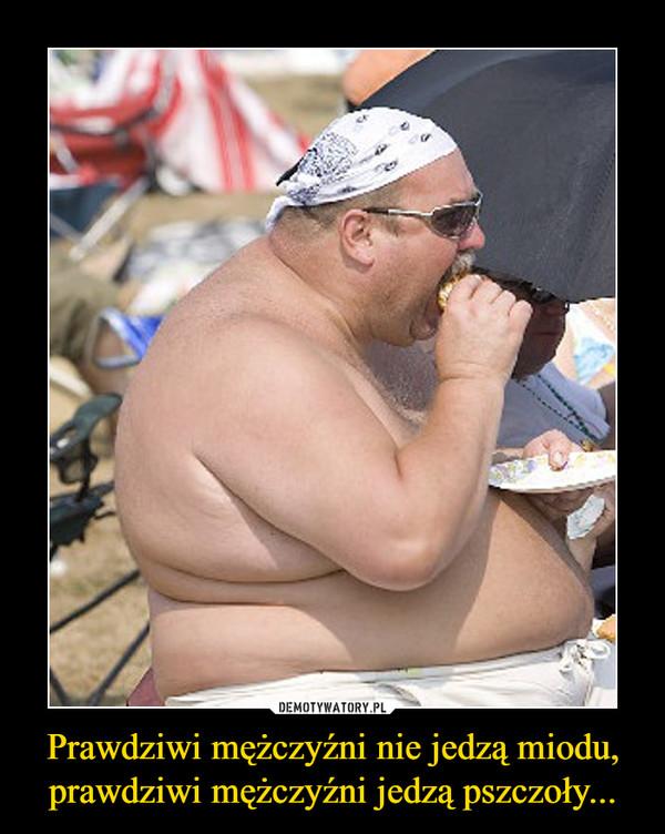 Prawdziwi mężczyźni nie jedzą miodu, prawdziwi mężczyźni jedzą pszczoły... –