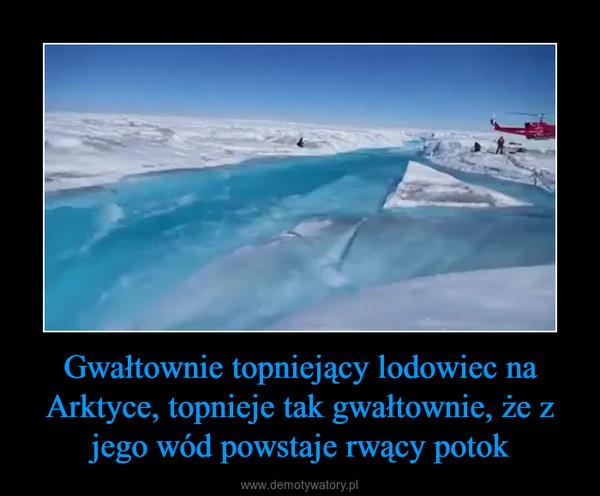 Gwałtownie topniejący lodowiec na Arktyce, topnieje tak gwałtownie, że z jego wód powstaje rwący potok –
