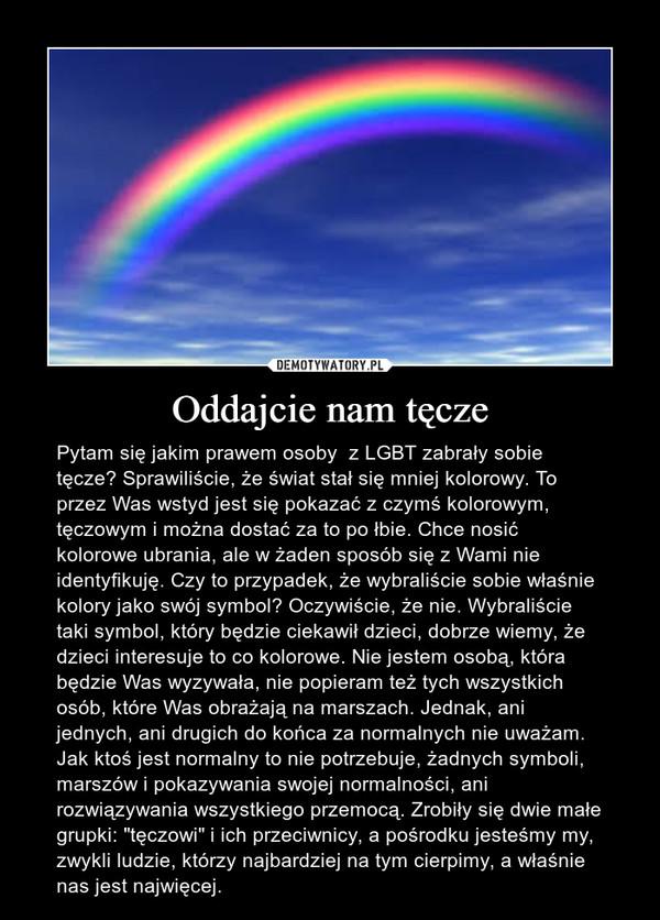 """Oddajcie nam tęcze – Pytam się jakim prawem osoby  z LGBT zabrały sobie tęcze? Sprawiliście, że świat stał się mniej kolorowy. To przez Was wstyd jest się pokazać z czymś kolorowym, tęczowym i można dostać za to po łbie. Chce nosić kolorowe ubrania, ale w żaden sposób się z Wami nie identyfikuję. Czy to przypadek, że wybraliście sobie właśnie kolory jako swój symbol? Oczywiście, że nie. Wybraliście taki symbol, który będzie ciekawił dzieci, dobrze wiemy, że dzieci interesuje to co kolorowe. Nie jestem osobą, która będzie Was wyzywała, nie popieram też tych wszystkich osób, które Was obrażają na marszach. Jednak, ani jednych, ani drugich do końca za normalnych nie uważam. Jak ktoś jest normalny to nie potrzebuje, żadnych symboli, marszów i pokazywania swojej normalności, ani rozwiązywania wszystkiego przemocą. Zrobiły się dwie małe grupki: """"tęczowi"""" i ich przeciwnicy, a pośrodku jesteśmy my, zwykli ludzie, którzy najbardziej na tym cierpimy, a właśnie nas jest najwięcej."""