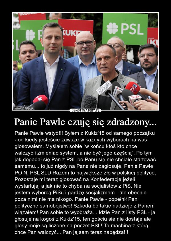 """Panie Pawle czuję się zdradzony... – Panie Pawle wstyd!!! Byłem z Kukiz'15 od samego początku - od kiedy jesteście zawsze w każdych wyborach na was głosowałem. Myślałem sobie """"w końcu ktoś kto chce walczyć i zmieniać system, a nie być jego częścią"""". Po tym jak dogadał się Pan z PSL bo Panu się nie chciało startować samemu... to już nigdy na Pana nie zagłosuje. Panie Pawle PO N. PSL SLD Razem to największe zło w polskiej polityce. Pozostaje mi teraz głosować na Konfederacje jeżeli wystartują, a jak nie to chyba na socjalistów z PiS. Nie jestem wyborcą PiSu i gardzę socjalizmem - ale obecnie poza nimi nie ma nikogo. Panie Pawle - popełnił Pan polityczne samobójstwo! Szkoda bo takie nadzieje z Panem wiązałem! Pan sobie to wyobraża... Idzie Pan z listy PSL - ja głosuje na kogoś z Kukiz'15, ten gościu sie nie dostaje ale głosy moje są liczone na poczet PSL! Ta machina z którą chce Pan walczyć... Pan ją sam teraz napędza!!!"""