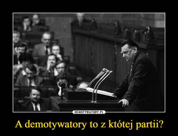 A demotywatory to z któtej partii? –