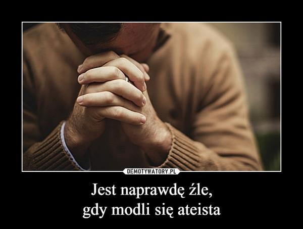 Jest naprawdę źle,gdy modli się ateista –