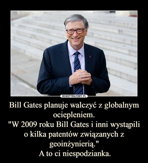"""Bill Gates planuje walczyć z globalnym ociepleniem. """"W 2009 roku Bill Gates i inni wystąpili o kilka patentów związanych z geoinżynierią.""""  A to ci niespodzianka."""