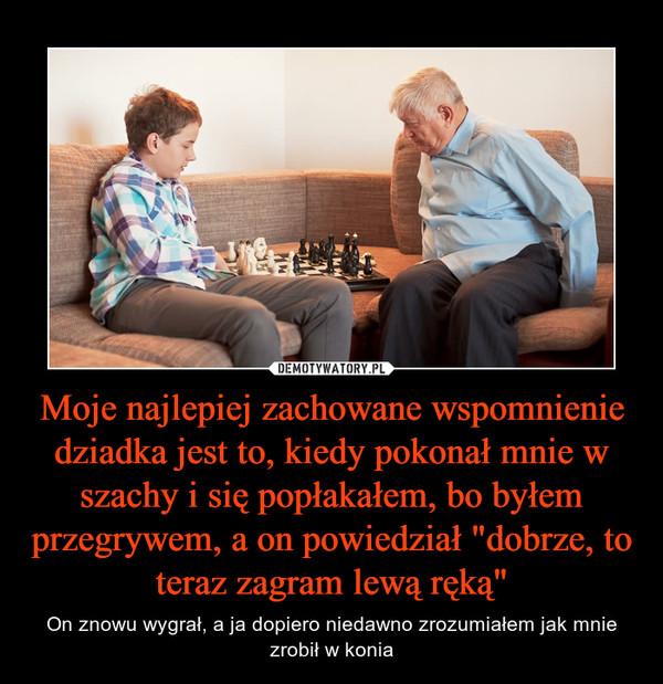"""Moje najlepiej zachowane wspomnienie dziadka jest to, kiedy pokonał mnie w szachy i się popłakałem, bo byłem przegrywem, a on powiedział """"dobrze, to teraz zagram lewą ręką"""" – On znowu wygrał, a ja dopiero niedawno zrozumiałem jak mnie zrobił w konia"""