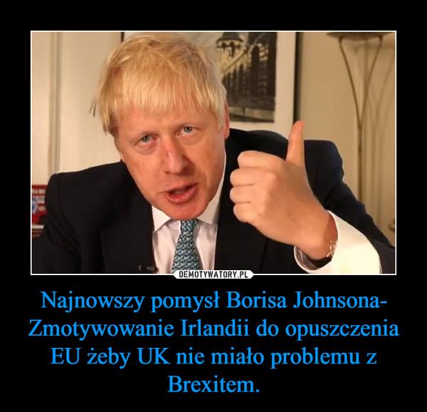 Najnowszy pomysł Borisa Johnsona- Zmotywowanie Irlandii do opuszczenia EU żeby UK nie miało problemu z Brexitem. –