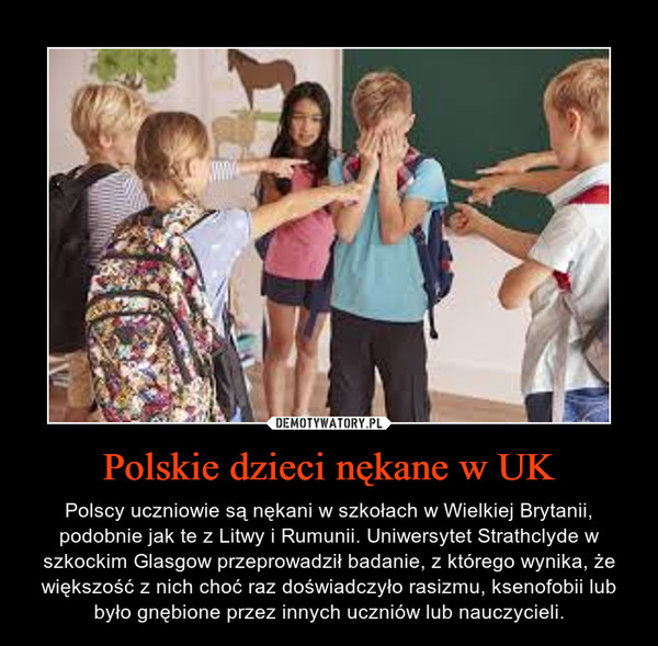 Polskie dzieci nękane w UK – Polscy uczniowie są nękani w szkołach w Wielkiej Brytanii, podobnie jak te z Litwy i Rumunii. Uniwersytet Strathclyde w szkockim Glasgow przeprowadził badanie, z którego wynika, że większość z nich choć raz doświadczyło rasizmu, ksenofobii lub było gnębione przez innych uczniów lub nauczycieli.