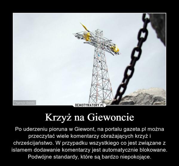 Krzyż na Giewoncie – Po uderzeniu pioruna w Giewont, na portalu gazeta.pl można przeczytać wiele komentarzy obrażających krzyż i chrześcijaństwo. W przypadku wszystkiego co jest związane z islamem dodawanie komentarzy jest automatycznie blokowane. Podwójne standardy, które są bardzo niepokojące.