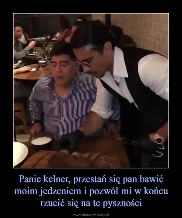Panie kelner, przestań się pan bawić moim jedzeniem i pozwól mi w końcu rzucić się na te pyszności –