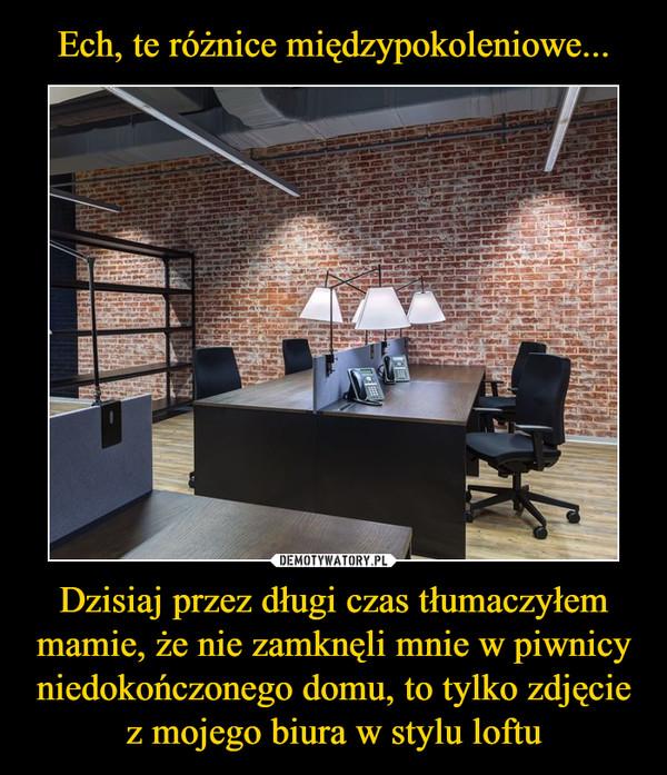 Dzisiaj przez długi czas tłumaczyłem mamie, że nie zamknęli mnie w piwnicy niedokończonego domu, to tylko zdjęcie z mojego biura w stylu loftu –
