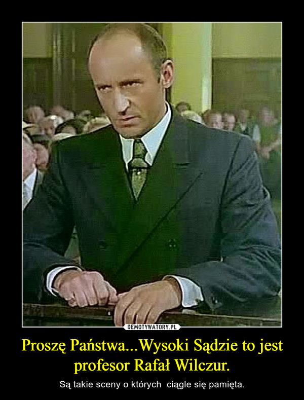Proszę Państwa...Wysoki Sądzie to jest profesor Rafał Wilczur. – Są takie sceny o których  ciągle się pamięta.