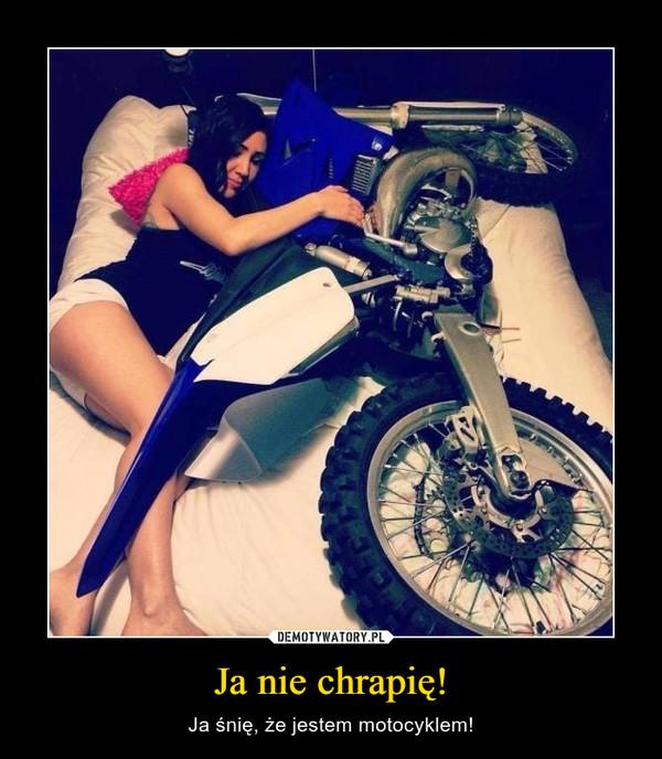Ja nie chrapię! – Ja śnię, że jestem motocyklem!