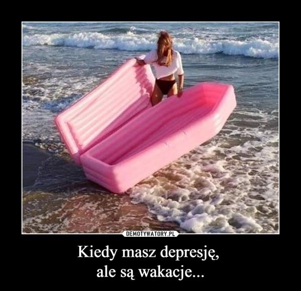 Kiedy masz depresję, ale są wakacje... –