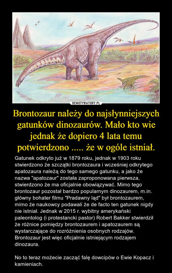 """Brontozaur należy do najsłynniejszych gatunków dinozaurów. Mało kto wie jednak że dopiero 4 lata temu potwierdzono ..... że w ogóle istniał. – Gatunek odkryto już w 1879 roku, jednak w 1903 roku stwierdzono że szczątki brontozaura i wcześniej odkrytego apatozaura należą do tego samego gatunku, a jako że nazwa """"apatozaur"""" została zaproponowana pierwsza, stwierdzono że ma oficjalnie obowiązywać. Mimo tego brontozaur pozostał bardzo popularnym dinozaurem, m.in. główny bohater filmu """"Pradawny ląd"""" był brontozaurem, mimo że naukowcy podawali że de facto ten gatunek nigdy nie istniał. Jednak w 2015 r. wybitny amerykański paleontolog (i protestancki pastor) Robert Bakker stwierdził że różnice pomiędzy brontozaurem i apatozaurem są wystarczające do rozróżnienia osobnych rodzajów. Brontozaur jest więc oficjalnie istniejącym rodzajem dinozaura.No to teraz możecie zacząć falę dowcipów o Ewie Kopacz i kamieniach."""