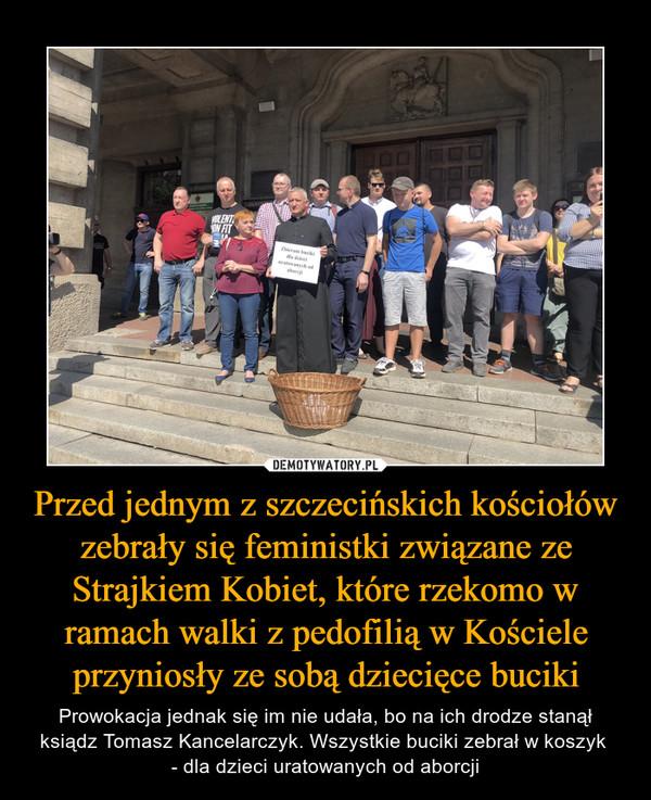 Przed jednym z szczecińskich kościołów zebrały się feministki związane ze Strajkiem Kobiet, które rzekomo w ramach walki z pedofilią w Kościele przyniosły ze sobą dziecięce buciki – Prowokacja jednak się im nie udała, bo na ich drodze stanął ksiądz Tomasz Kancelarczyk. Wszystkie buciki zebrał w koszyk - dla dzieci uratowanych od aborcji