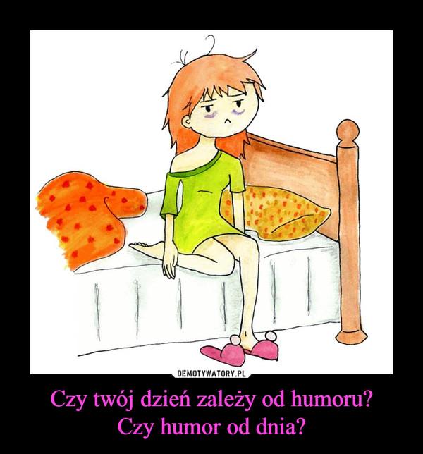 Czy twój dzień zależy od humoru?Czy humor od dnia? –