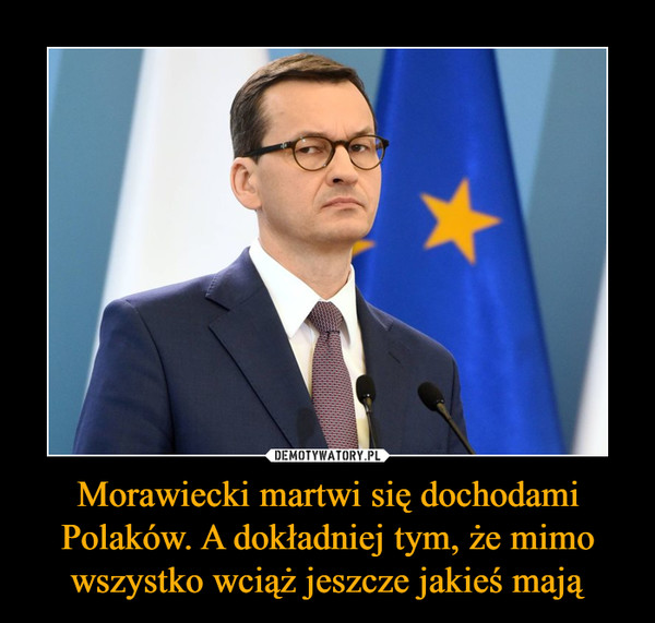 Morawiecki martwi się dochodami Polaków. A dokładniej tym, że mimo wszystko wciąż jeszcze jakieś mają –