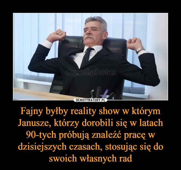 Fajny byłby reality show w którym Janusze, którzy dorobili się w latach 90-tych próbują znaleźć pracę w dzisiejszych czasach, stosując się do swoich własnych rad –