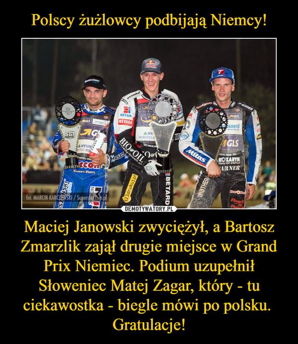 Maciej Janowski zwyciężył, a Bartosz Zmarzlik zajął drugie miejsce w Grand Prix Niemiec. Podium uzupełnił Słoweniec Matej Zagar, który - tu ciekawostka - biegle mówi po polsku. Gratulacje! –
