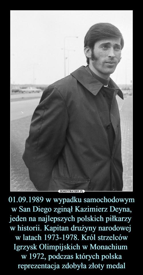 01.09.1989 w wypadku samochodowym w San Diego zginął Kazimierz Deyna, jeden na najlepszych polskich piłkarzy  w historii. Kapitan drużyny narodowej  w latach 1973-1978. Król strzelców Igrzysk Olimpijskich w Monachium  w 1972, podczas których polska reprezentacja zdobyła złoty medal