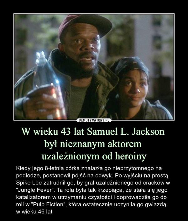 """W wieku 43 lat Samuel L. Jackson był nieznanym aktorem uzależnionym od heroiny – Kiedy jego 8-letnia córka znalazła go nieprzytomnego na podłodze, postanowił pójść na odwyk. Po wyjściu na prostą Spike Lee zatrudnił go, by grał uzależnionego od cracków w """"Jungle Fever"""". Ta rola była tak krzepiąca, że stała się jego katalizatorem w utrzymaniu czystości i doprowadziła go do roli w """"Pulp Fiction"""", która ostatecznie uczyniła go gwiazdą w wieku 46 lat"""
