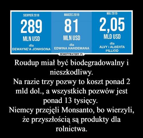 Roudup miał być biodegradowalny i nieszkodliwy. Na razie trzy pozwy to koszt ponad 2 mld dol., a wszystkich pozwów jest ponad 13 tysięcy.  Niemcy przejęli Monsanto, bo wierzyli, że przyszłością są produkty dla rolnictwa.