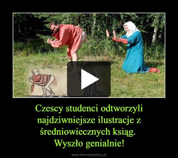 Czescy studenci odtworzyli najdziwniejsze ilustracje z średniowiecznych ksiąg. Wyszło genialnie! –