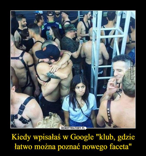 """Kiedy wpisałaś w Google """"klub, gdzie łatwo można poznać nowego faceta"""" –"""